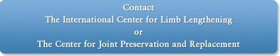Contact the International Center for Limb Lengthening or The Center for Joint Preservation and Replacement